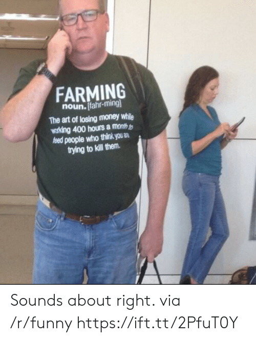 Farming: FARMING  noun. Ifahr-ming  The art of losing money while  wosking 400 hours a month t  people who think us .  trying to kill them Sounds about right. via /r/funny https://ift.tt/2PfuT0Y