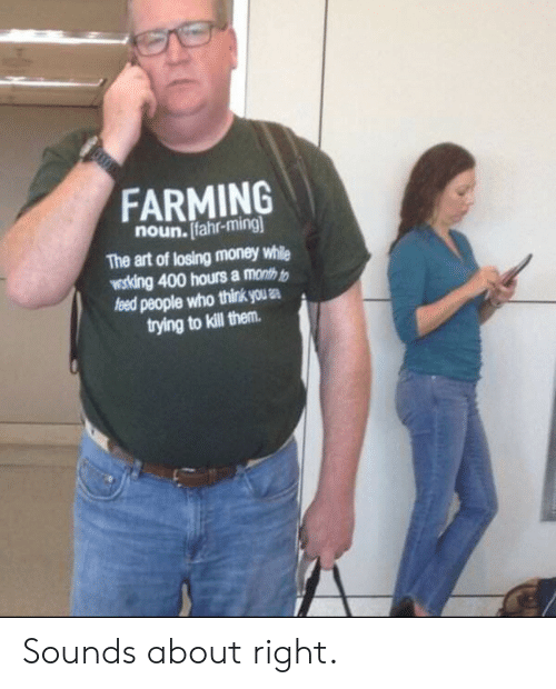 Farming: FARMING  noun. Ifahr-ming  The art of losing money while  wosking 400 hours a month t  people who think us .  trying to kill them Sounds about right.