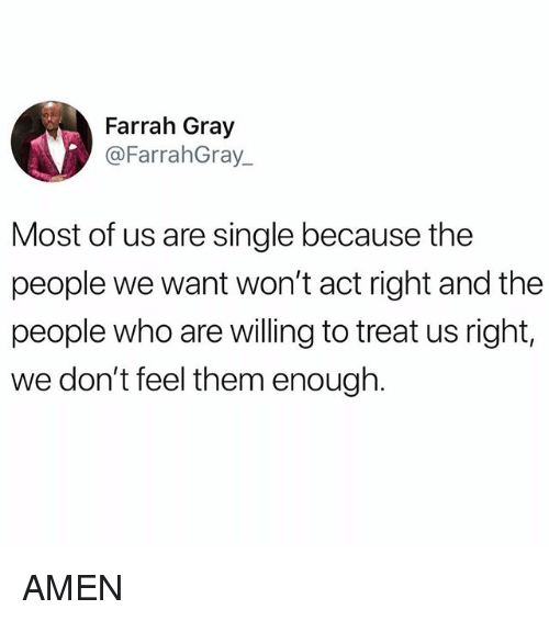 Memes, Single, and 🤖: Farrah Gray  @FarrahGray_  Most of us are single because the  people we want won't act right and the  people who are willing to treat us right,  we don't feel them enough. AMEN
