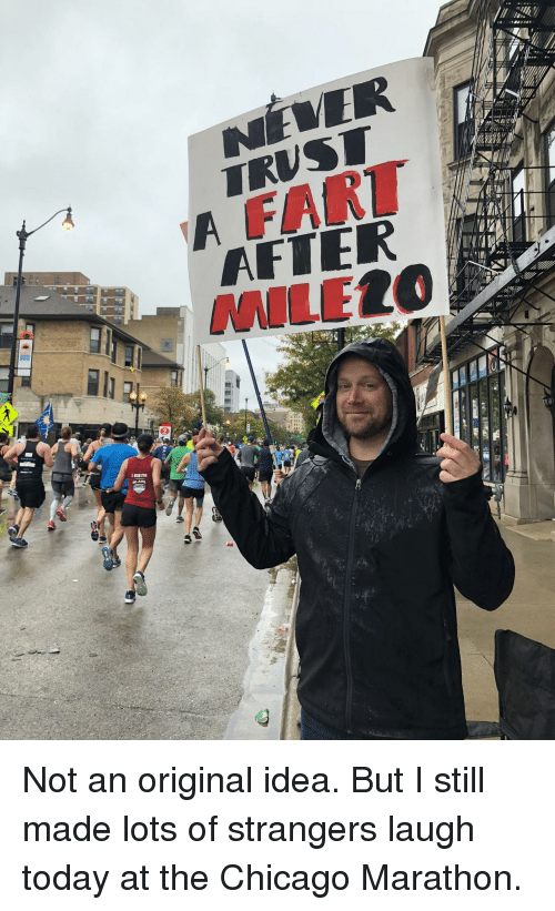 Chicago, Today, and Idea: FART  AFTER  MILEL( Not an original idea. But I still made lots of strangers laugh today at the Chicago Marathon.