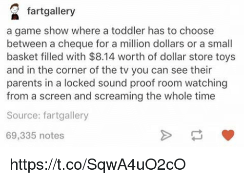 Parents, Dollar Store, and Game: fartgallery  a game show where a toddler has to choose  between a cheque for a million dollars or a smal  basket filled with $8.14 worth of dollar store toys  and in the corner of the tv you can see their  parents in a locked sound proof room watching  from a screen and screaming the whole time  Source: fartgallery  69,335 notes https://t.co/SqwA4uO2cO