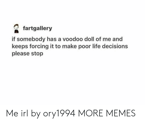 voodoo: fartgallery  if somebody has a voodoo doll of me and  keeps forcing it to make poor life decisions  please stop Me irl by ory1994 MORE MEMES