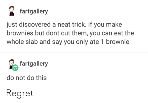 Brownie: fartgallery  just discovered a neat trick. if you make  brownies but dont cut them, you can eat the  whole slab and say you only ate 1 brownie  fartgallery  do not do this Regret