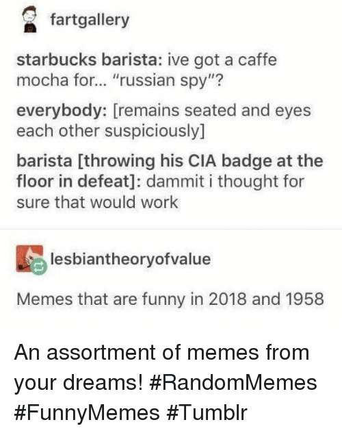 """Funny, Memes, and Starbucks: fartgallery  starbucks barista: ive got a caffe  mocha for... """"russian spy""""?  112  everybody: [remains seated and eyes  each other suspiciously]  barista [throwing his CIA badge at the  floor in defeat]: dammit i thought for  sure that would work  lesbiantheoryofvalue  Memes that are funny in 2018 and 1958 An assortment of memes from your dreams! #RandomMemes #FunnyMemes #Tumblr"""