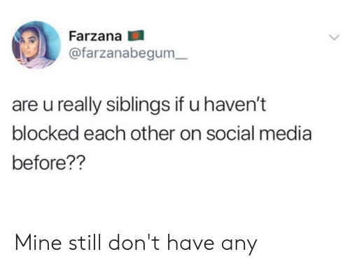 Dank, Social Media, and 🤖: Farzana  @farzanabegum  are u really siblings if u haven't  blocked each other on social media  before?? Mine still don't have any