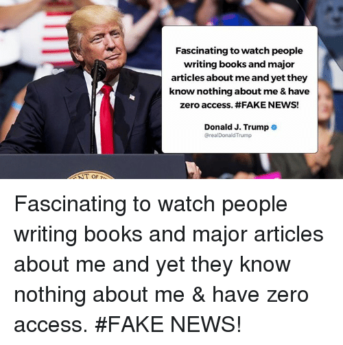 Trumped: Fascinating to watch people  writing books and major  articles about me and yet they  know nothing about me & have  zero access. #FAKE NEWS!  Donald J. Trump .  @realDonaldTrump  T OF Fascinating to watch people writing books and major articles about me and yet they know nothing about me & have zero access. #FAKE NEWS!