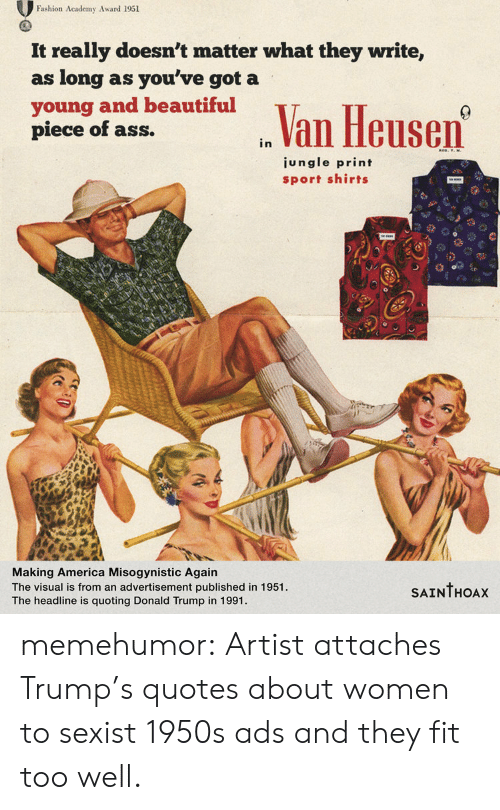 Trumps Quotes: Fashion Academy Award 1951  It really doesn't matter what they write,  as long as you've got a  young and beautiful  piece of ass.  n Van Heusen  ungle print  sport shirts  Making America Misogynistic Agairn  The visual is from an advertisement published in 1951  The headline is quoting Donald Trump in 1991.  SAINTHOAx memehumor:  Artist attaches Trump's quotes about women to sexist 1950s ads and they fit too well.