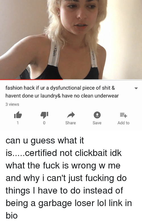 dysfunctional: fashion hack if ur a dysfunctional piece of shit &  havent done ur laundry& have no clean underwear  3 views  Share  Save  Add to can u guess what it is.....certified not clickbait idk what the fuck is wrong w me and why i can't just fucking do things I have to do instead of being a garbage loser lol link in bio