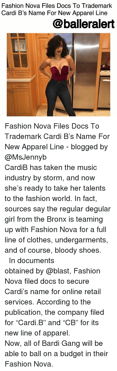 """Clothes, Fashion, and Memes: Fashion Nova Files Docs To Trademark  Cardi B's Name For New Apparel Line  @balleralert Fashion Nova Files Docs To Trademark Cardi B's Name For New Apparel Line - blogged by @MsJennyb ⠀⠀⠀⠀⠀⠀⠀⠀⠀ ⠀⠀⠀⠀⠀⠀⠀⠀⠀ CardiB has taken the music industry by storm, and now she's ready to take her talents to the fashion world. In fact, sources say the regular degular girl from the Bronx is teaming up with Fashion Nova for a full line of clothes, undergarments, and of course, bloody shoes. ⠀⠀⠀⠀⠀⠀⠀⠀⠀ ⠀⠀⠀⠀⠀⠀⠀⠀⠀ In documents obtained by @blast, Fashion Nova filed docs to secure Cardi's name for online retail services. According to the publication, the company filed for """"Cardi.B"""" and """"CB"""" for its new line of apparel. ⠀⠀⠀⠀⠀⠀⠀⠀⠀ ⠀⠀⠀⠀⠀⠀⠀⠀⠀ Now, all of Bardi Gang will be able to ball on a budget in their Fashion Nova."""
