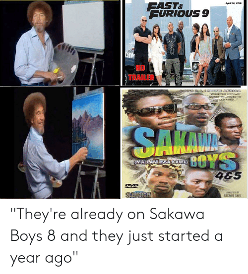 "Dank Memes, April, and Boys: FAST&  FURIOUS 9  April 19, 2019  HD  TRAILER  WHOEVER THONT  LD AGEDL  SAKN  KAM  BOYS  4&5  MALLAM ISSA KAWA  DYD  SANGA  S E SAFE ""They're already on Sakawa Boys 8 and they just started a year ago"""