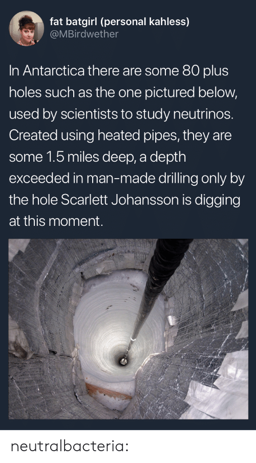 drilling: fat batgirl (personal kahless)  @MBirdwether  In Antarctica there are some 80 plus  holes such as the one pictured below,  used by scientists to study neutrinos.  Created using heated pipes, they are  some 1.5 miles deep, a depth  exceeded in man-made drilling only by  the hole Scarlett Johansson is digging  at this moment. neutralbacteria: