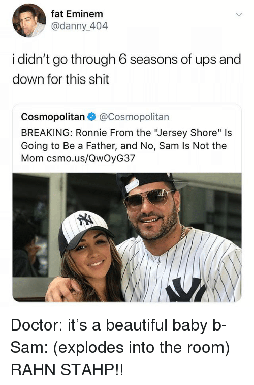 "Cosmopolitan: fat Eminem  @danny_404  i didn't go through 6 seasons of ups and  down for this shit  Cosmopolitan@Cosmopolitan  BREAKING: Ronnie From the ""Jersey Shore"" Is  Going to Be a Father, and No, Sam Is Not the  Mom csmo.us/QwOyG37 Doctor: it's a beautiful baby b- Sam: (explodes into the room) RAHN STAHP!!"