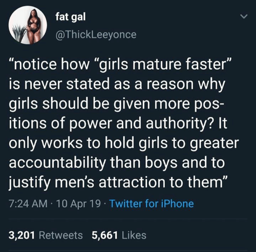 "Stated: fat gal  @ThickLeeyonce  ""notice how ""girls mature faster""  is never stated as a reason why  girls should be given more poS-  itions of power and authority? It  only works to hold girls to greater  accountability than boys and to  justify men's attraction to them""  7:24 AM 10 Apr 19 Twitter for iPhone  3,201 Retweets 5,661 Likes"