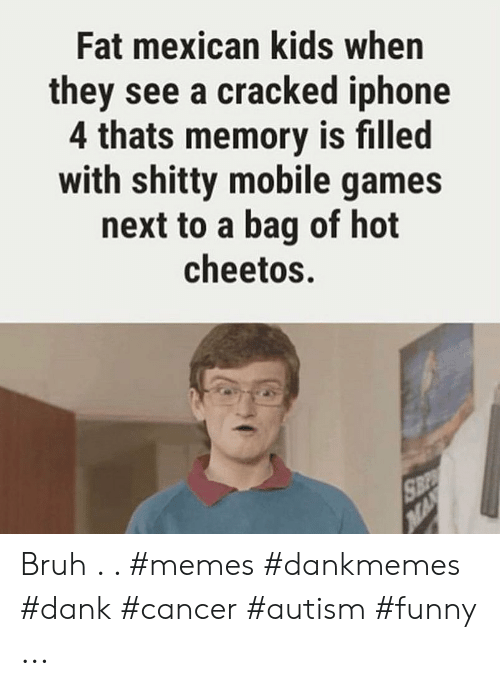 Fat Mexican Kids When They See A Cracked Iphone 4 Thats Memory Is Filled With Shitty Mobile Games Next To A Bag Of Hot Cheetos Bruh Memes Dankmemes Dank Cancer Autism Funny
