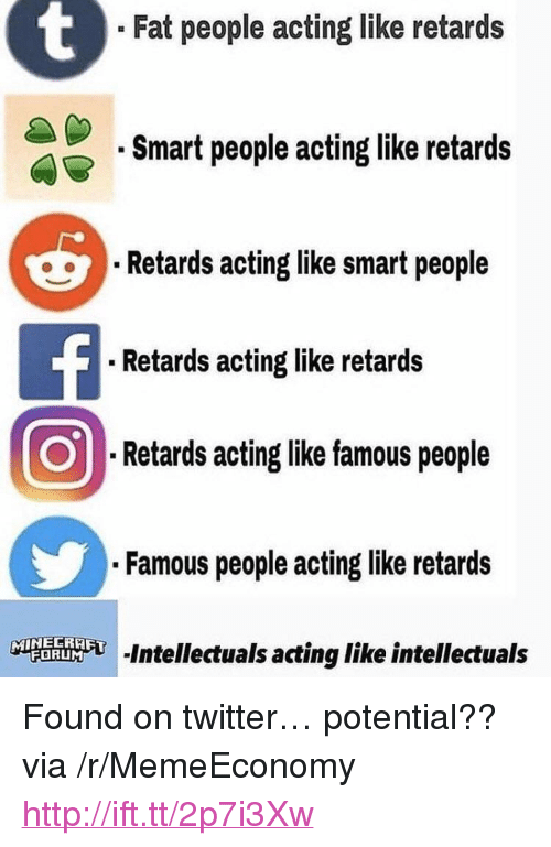 "retards: . Fat people acting like retards  .Smart people acting like retards  Retards acting like smart people  .Retards acting like retards  Retards acting like famous people  .Famous people acting like retards  む-intellectuals acting like intellectuals <p>Found on twitter&hellip; potential?? via /r/MemeEconomy <a href=""http://ift.tt/2p7i3Xw"">http://ift.tt/2p7i3Xw</a></p>"