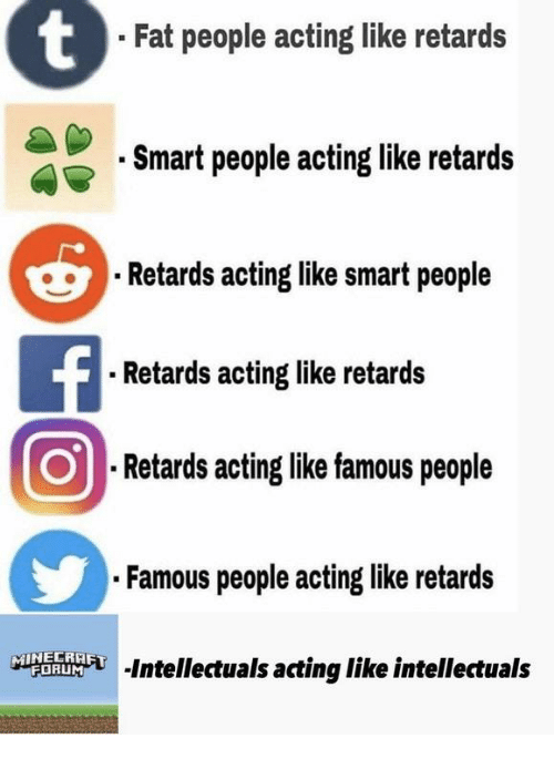 retards: Fat people acting like retards  Smart people acting like retards  Retards acting like smart people  Retards acting like retards  ⑨Retardsactinglikefamouspeople  Famous people acting like retards  Is acting like intellectuals