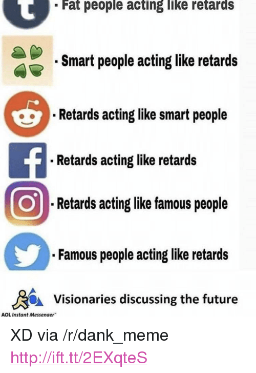 "retards: Fat people acting like retards  Smart people acting like retards  Retards acting like smart people  . Retards acting like retards  Retards acting like famous people  Famous people acting like retards  Visionaries discussing the future  AOL Instant Messenger <p>XD via /r/dank_meme <a href=""http://ift.tt/2EXqteS"">http://ift.tt/2EXqteS</a></p>"
