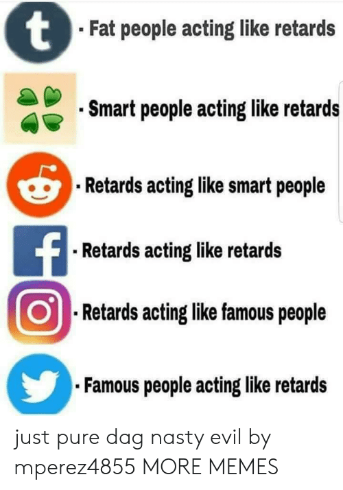 retards: Fat people acting like retards  Smart people acting like retards  Retards acting like smart people  Retards acting like retards  .Retards aoting like famous people  Famous people acting like retards just pure dag nasty evil by mperez4855 MORE MEMES