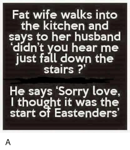 """EastEnders: Fat wife walks into  the kitchen and  says to her husband  """"didn't you hear me  just fall down the  stairs  He says """"Sorry love,  I thought it was the  start of Eastenders' A"""