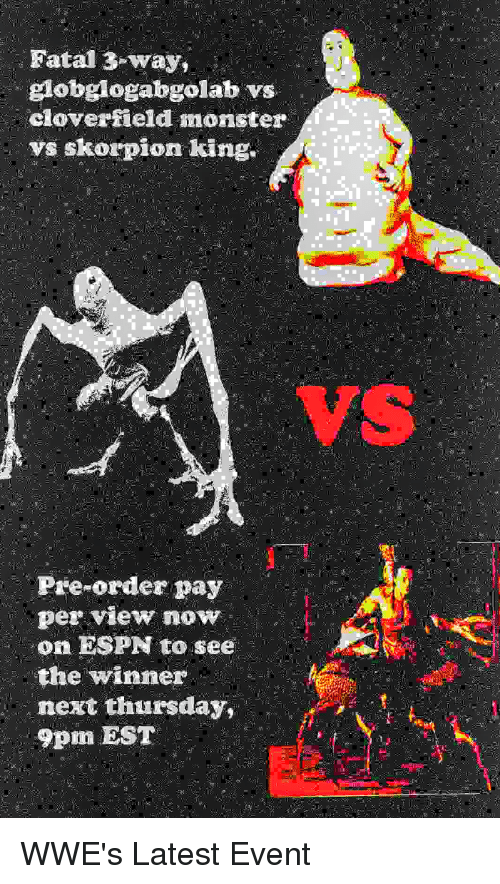 cloverfield monster: Fatal 3-way  globglogabgolab vs  cloverfield monster  vs skorpion king.  VS  Pre-order pay  per View now  on ESPN to see  the winner  next thursday,  9pm EST  2it