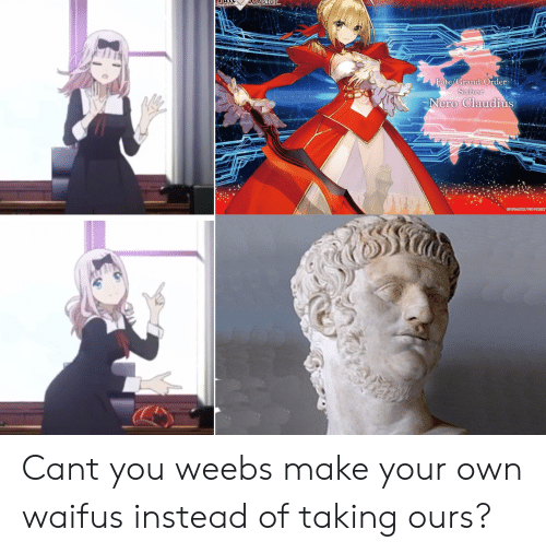 Anime, Grand, and Fate: Fate/Grand Order  Saber  Nero Claudius Cant you weebs make your own waifus instead of taking ours?