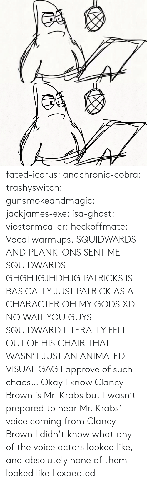 url: fated-icarus:  anachronic-cobra: trashyswitch:  gunsmokeandmagic:  jackjames-exe:  isa-ghost:   viostormcaller:  heckoffmate: Vocal warmups. SQUIDWARDS AND PLANKTONS SENT ME  SQUIDWARDS GHGHJGJHDHJG   PATRICKS IS BASICALLY JUST PATRICK AS A CHARACTER OH MY GODS XD   NO WAIT YOU GUYS SQUIDWARD LITERALLY FELL OUT OF HIS CHAIR THAT WASN'T JUST AN ANIMATED VISUAL GAG    I approve of such chaos…    Okay I know Clancy Brown is Mr. Krabs but I wasn't prepared to hear Mr. Krabs' voice coming from Clancy Brown    I didn't know what any of the voice actors looked like, and absolutely none of them looked like I expected
