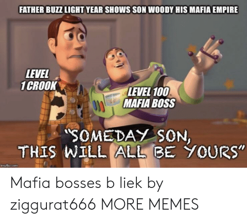 "Anaconda, Dank, and Empire: FATHER BUZZ LIGHT YEAR SHOWS SON WOODY HIS MAFIA EMPIRE  LEVEL  1CROOK  LEVEL 100  MAFIA BOSS  SOMEDAY SON  THIS WILL ALLBE YOURs""  mgflip.com Mafia bosses b liek by ziggurat666 MORE MEMES"