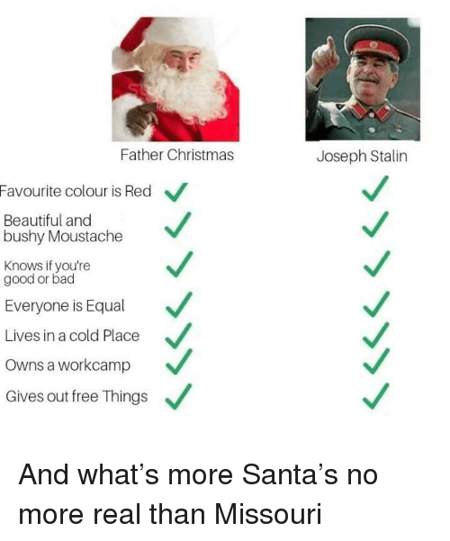 moustache: Father Christmas  Joseph Stalin  Favourite colour is Red  Beautiful and  bushy Moustache  Knows if you're  good or bad  Everyone is Equal  Lives in a cold Place  Owns a workcamp  Gives out free Things And what's more Santa's no more real than Missouri
