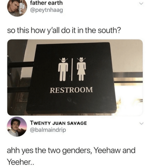 ahh: father earth  @peytnhaag  so this how y'all do it in the south?  RESTROOM  TWENTY JUAN SAVAGE  @balmaindrip  ahh yes the two genders, Yeehaw and  Yeeher..