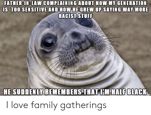In Law: FATHER-IN-LAW COMPLAINING ABOUT HOW MY GENERATION  IS TOO SEN SITIVE AND HOW HE GREW UP SAYING WAY MORE  RACIST TUFF  HE SUDDENLY REMEMBERS THAT I'M HALF BLACK I love family gatherings