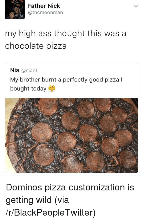 customization: Father Nick  @thcmoonman  my high ass thought this was a  chocolate pizza  Nia@nianf  My brother burnt a perfectly good pizza I  bought today <p>Dominos pizza customization is getting wild (via /r/BlackPeopleTwitter)</p>