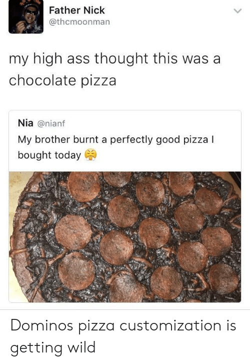 customization: Father Nick  @thcmoonman  my high ass thought this was a  chocolate pizza  Nia@nianf  My brother burnt a perfectly good pizza I  bought today Dominos pizza customization is getting wild