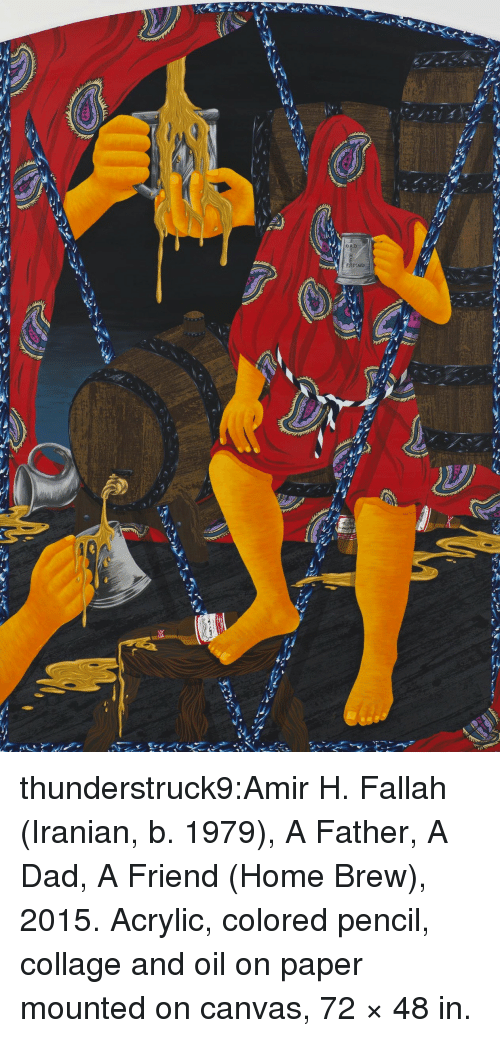 Dad, Tumblr, and Blog: FATHER thunderstruck9:Amir H. Fallah (Iranian, b. 1979), A Father, A Dad, A Friend (Home Brew), 2015. Acrylic, colored pencil, collage and oil on paper mounted on canvas, 72 × 48 in.