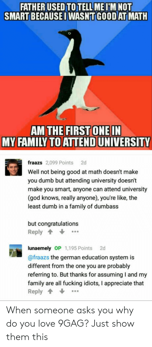 You Smart: FATHER USED TO TELL MEIM NOT  SMART BECAUSEI WASNT GOOD AT MATH  AM THE FIRST ONEIN  MY FAMILY TO ATTEND UNIVERSITY  fraazs 2,099 Points 2d  Well not being good at math doesn't make  you dumb but attending university doesn't  make you smart, anyone can attend university  (god knows, really anyone), you're like, the  least dumb in a family of dumbass  but congratulations  Reply  lunaemely OP 1,195 Points 2d  @fraazs the german education system is  different from the one you are probably  referring to. But thanks for assuming I and my  family are all fucking idiots, I appreciate that  Reply When someone asks you why do you love 9GAG? Just show them this