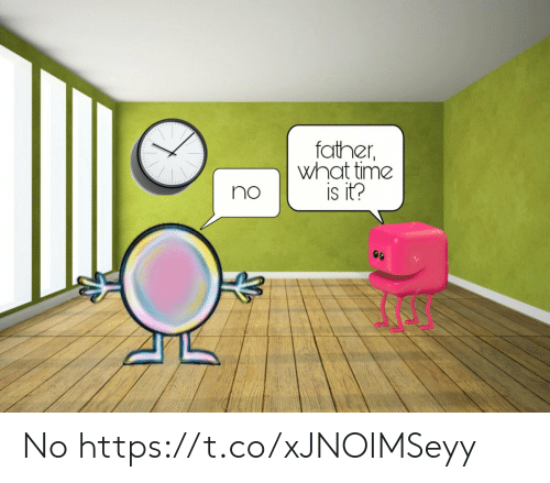 Time, What, and Father: father  what time  is it?  no  99 No https://t.co/xJNOIMSeyy