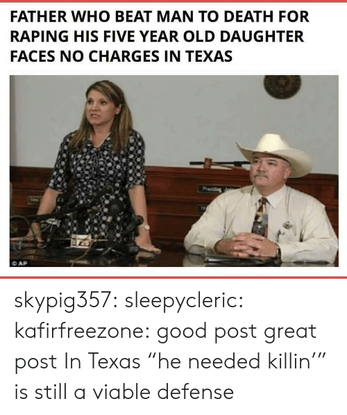 "Tumblr, Blog, and Death: FATHER WHO BEAT MAN TO DEATH FOR  RAPING HIS FIVE YEAR OLD DAUGHTER  FACES NO CHARGES IN TEXAS skypig357:  sleepycleric:   kafirfreezone:  good post  great post   In Texas ""he needed killin'"" is still a viable defense"