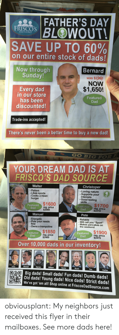 """mailboxes: FATHER'S DAY  BLOWOUT  FRISCOS  DAD SOURCE  SAVE UP TO 60%  on our entire stock of dads!  Now through  Sunday!  Bernard  was $2200  NOW  $1,650!  Featured  Every dad  in our store  has beern  discounted  Dad  Trade-ins accepted!  There's never been a better time to buy a new dad!   GO BIGFO  YOUR DREAM DAD IS AT  FRISCO'S DAD SOURCE  Walter  Christoper  Loving nature  - Patient  - Likes sports  - Cooks a mean  Supports your  interests  Good texting  skills  burger  $1600  $1700  Featured  Featured  reg. price  $2080  reg. price  $2210  Dad  Dad  Manuel  Pete  - Energetic  - Puts your needs  -Reliable  Will call you""""Sport""""  - Makes pancakes on  the weekend  first  Owns a trampoline  $1850  reg. price  $2400  Featured  Dad  $1900  reg. price  $2470  Featured  Dad  Over 10,000 dads in our inventory  Gary  Ahmed  Darren  William  Xavier  Bryce  Tim  Carlos  dads! Small dads! Fun dads! Dumb dads!  Old dads! Young dads! Nice dads! Strict dads!  We've got 'em all!l Shop online at FriscosDadSource.com obviousplant:  My neighbors just received this flyer in their mailboxes. See more dads here!"""