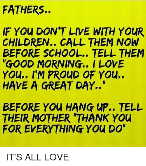 "Children, Love, and Memes: FATHERS.  IF YOu DON'T LIVE WITH YOUR  CHILDREN.. CALL THEM NOW  BEFORE SCHOOL.. TELL THEM  ""GOOD MORNING.. I LOVE  YOu.. I'M PROUD OF YOu..  HAVE A GREAT DAY..""  BEFORE YOU HANG UP.. TELL  THEIR MOTHER 'THANK YOU  FOR EVERYTHING YOu DO"" IT'S ALL LOVE"