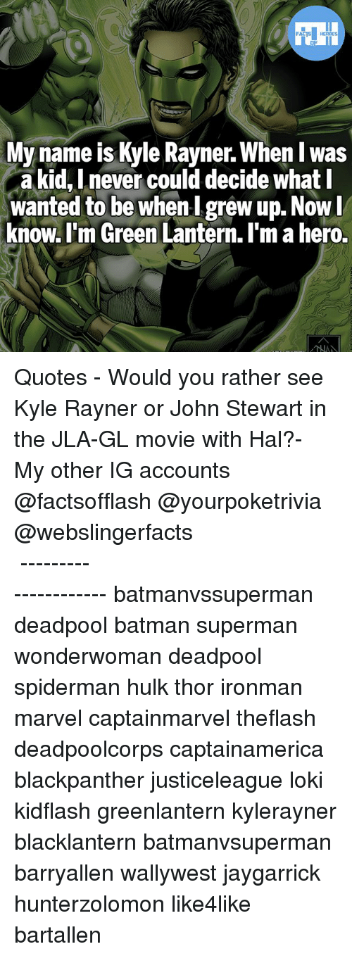 Deadpoole: FATSHERDES  My name is Kyle Rayner. When I w  a kid, Lnever could decide what l  wanted to be whenI grew up. Now  know. l'm Green Lantern. I'm a hero.  as ▲Quotes▲ - Would you rather see Kyle Rayner or John Stewart in the JLA-GL movie with Hal?- My other IG accounts @factsofflash @yourpoketrivia @webslingerfacts ⠀⠀⠀⠀⠀⠀⠀⠀⠀⠀⠀⠀⠀⠀⠀⠀⠀⠀⠀⠀⠀⠀⠀⠀⠀⠀⠀⠀⠀⠀⠀⠀⠀⠀⠀⠀ ⠀⠀--------------------- batmanvssuperman deadpool batman superman wonderwoman deadpool spiderman hulk thor ironman marvel captainmarvel theflash deadpoolcorps captainamerica blackpanther justiceleague loki kidflash greenlantern kylerayner blacklantern batmanvsuperman barryallen wallywest jaygarrick hunterzolomon like4like bartallen