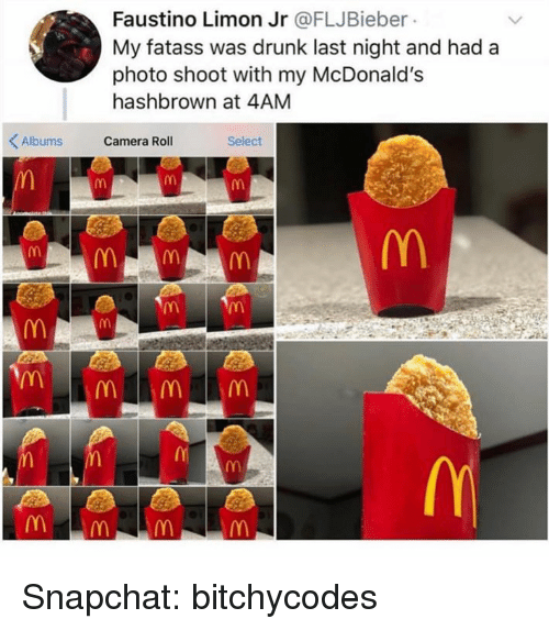 Drunk, McDonalds, and Snapchat: Faustino Limon Jr @FLJBieber  My fatass was drunk last night and had a  photo shoot with my McDonald's  hashbrown at 4AM  Albums Camera Roll  Select Snapchat: bitchycodes