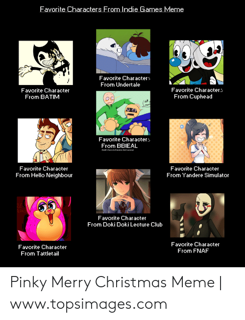 Christmas, Club, and Hello: Favorite Characters From Indie Games Meme  Favorite Characters  From Undertale  Favorite Characters  Favorite Character  From BATIM  From Cuphead  Favorite Characters  From BBIEAL  Favorite Character  Favorite Character  From Yandere Simulator  From Hello Neighbour  Favorite Character  From Doki Doki Lecture Club  Favorite Character  From FNAF  Favorite Character  From Tattletail Pinky Merry Christmas Meme | www.topsimages.com