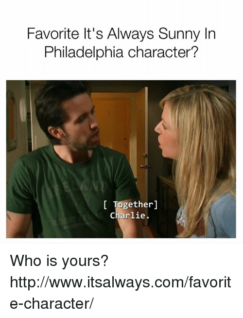 It's Always Sunny in Philadelphia: Favorite It's Always Sunny In  Philadelphia character?  Together  Charlie. Who is yours? http://www.itsalways.com/favorite-character/