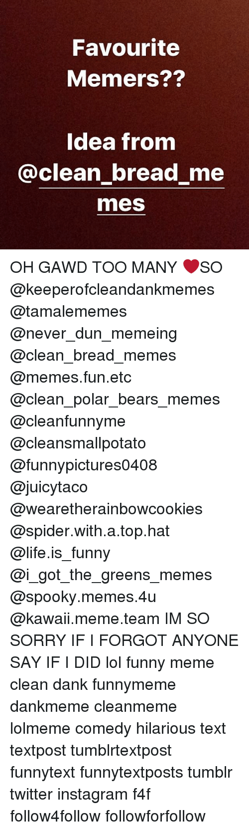 Bears Memes: Favourite  Memers??  Idea from  @clean bread me  mes OH GAWD TOO MANY ❤️SO @keeperofcleandankmemes @tamalememes @never_dun_memeing @clean_bread_memes @memes.fun.etc @clean_polar_bears_memes @cleanfunnyme @cleansmallpotato @funnypictures0408 @juicytaco @wearetherainbowcookies @spider.with.a.top.hat @life.is_funny @i_got_the_greens_memes @spooky.memes.4u @kawaii.meme.team IM SO SORRY IF I FORGOT ANYONE SAY IF I DID lol funny meme clean dank funnymeme dankmeme cleanmeme lolmeme comedy hilarious text textpost tumblrtextpost funnytext funnytextposts tumblr twitter instagram f4f follow4follow followforfollow