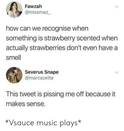Music, Smell, and How: Fawzah  @missmaz  how can we recognise when  something is strawberry scented when  actually strawberries don't even have a  smell  Severus Snape  @marcazette  This tweet is pissing me off because it  makes sense. *Vsauce music plays*