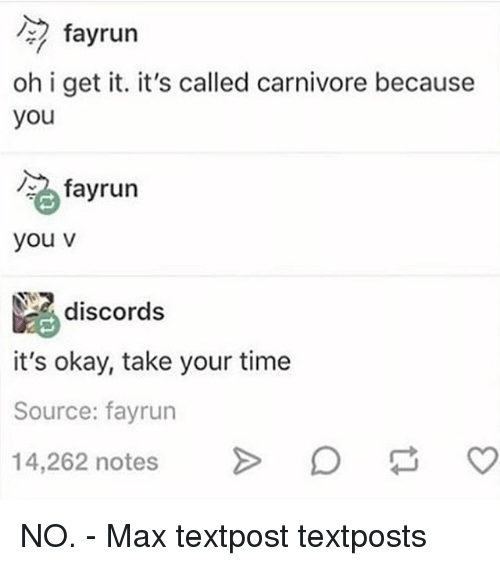 Memes, Okay, and Time: fayrun  oh i get it. it's called carnivore because  you  碗,fayrun  you v  discords  it's okay, take your time  Source: fayrun  14,262 notes > NO. - Max textpost textposts
