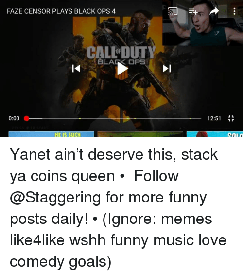 Black Ops: FAZE CENSOR PLAYS BLACK OPS 4  CALL DUTY  BLARK OPS  0:00  12:51  HE IS SUCH Yanet ain't deserve this, stack ya coins queen • ➫➫➫ Follow @Staggering for more funny posts daily! • (Ignore: memes like4like wshh funny music love comedy goals)