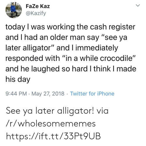 "Iphone, Twitter, and Alligator: FaZe Kaz  @Kazify  today I was working the cash register  and I had an older man say ""see ya  later alligator"" and I immediately  responded with ""in a while crocodile""  and he laughed so hard I think I made  his day  9:44 PM May 27, 2018 Twitter for iPhone  > See ya later alligator! via /r/wholesomememes https://ift.tt/33Pt9UB"