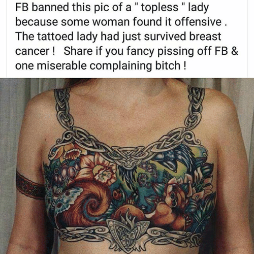 "you fancy: FB banned this pic of a "" topless "" lady  because some woman found it offensive  The tattoed lady had just survived breast  cancer! Share if you fancy pissing off FB &  one miserable complaining bitch !"