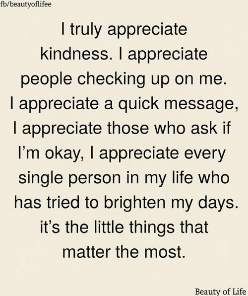 Life, Memes, and Appreciate: fb/beautyoflifee  I truly appreciate  kindness. I appreciate  people checking up on me.  I appreciate a quick message,  I appreciate those who ask if  I'm okay, I appreciate every  single person in my life who  has tried to brighten my days.  it's the little things that  matter the most.  Beauty of Life