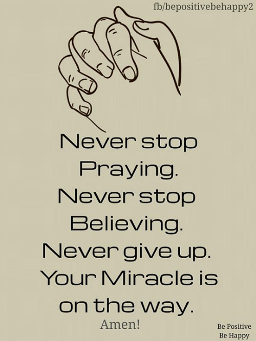 Never Stop: fb/bepositivebehappy2  Never stop  Praying.  Never stop  Believing.  Never give up.  Your Miracle is  on the way.  Amen!  Be Positive  Be Happy